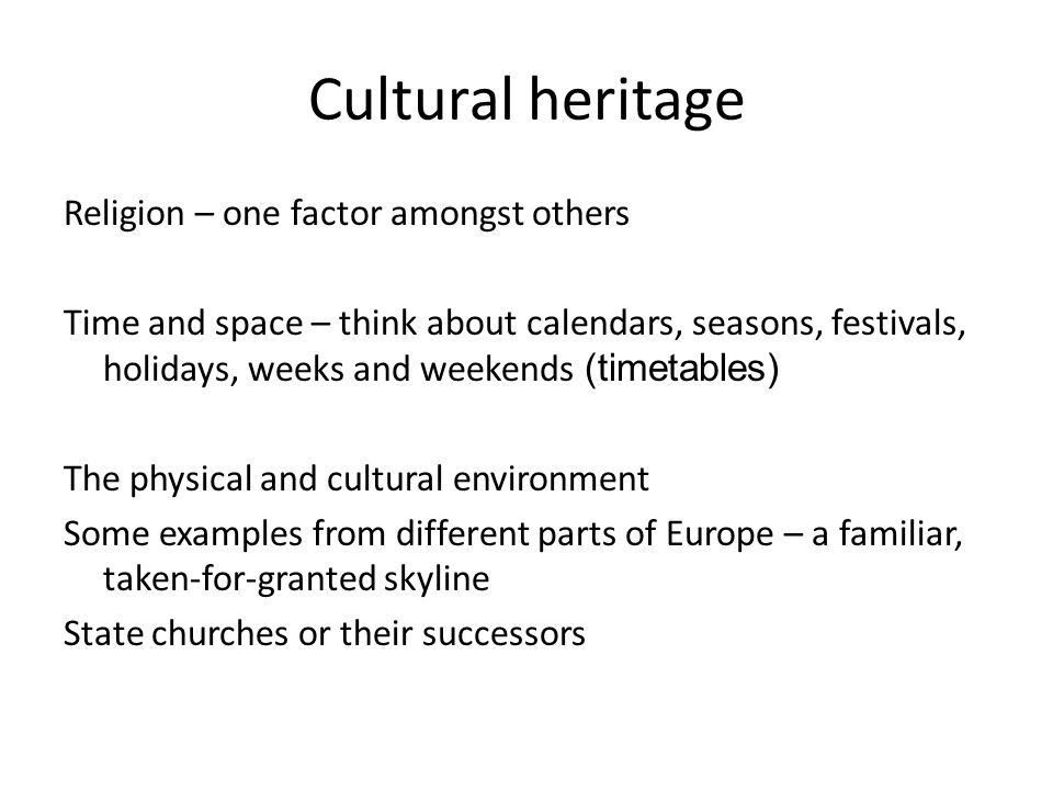 Cultural heritage Religion – one factor amongst others Time and space – think about calendars, seasons, festivals, holidays, weeks and weekends (timetables) The physical and cultural environment Some examples from different parts of Europe – a familiar, taken-for-granted skyline State churches or their successors