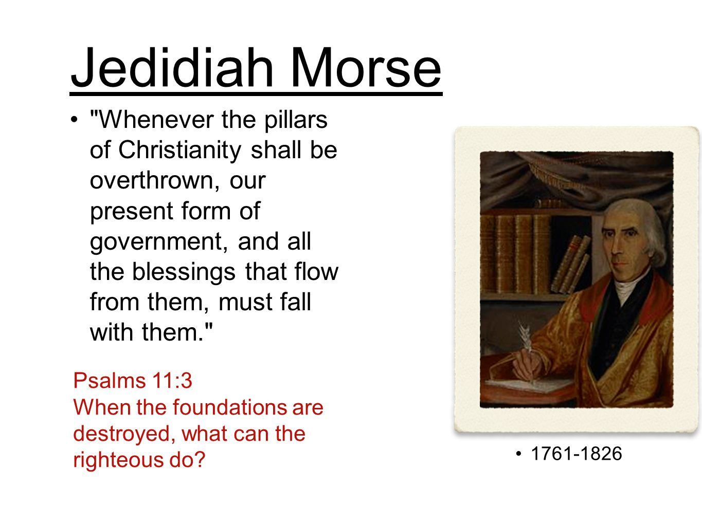 Jedidiah Morse 1761-1826 Whenever the pillars of Christianity shall be overthrown, our present form of government, and all the blessings that flow from them, must fall with them. Psalms 11:3 When the foundations are destroyed, what can the righteous do