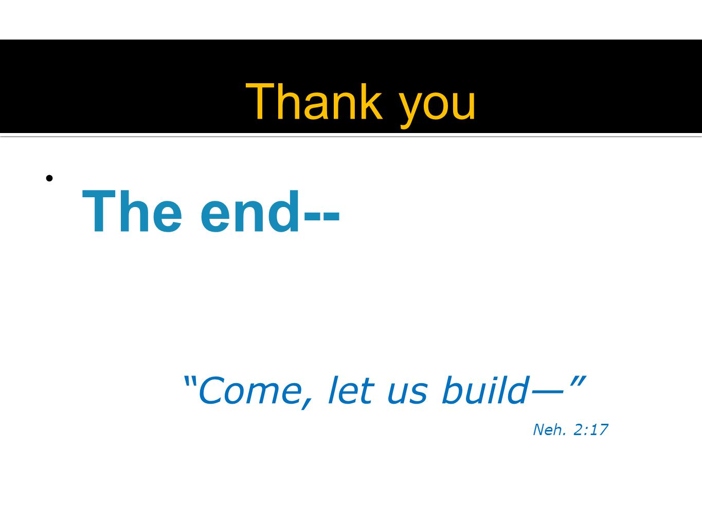 The end-- Come, let us build— Neh. 2:17 Thank you