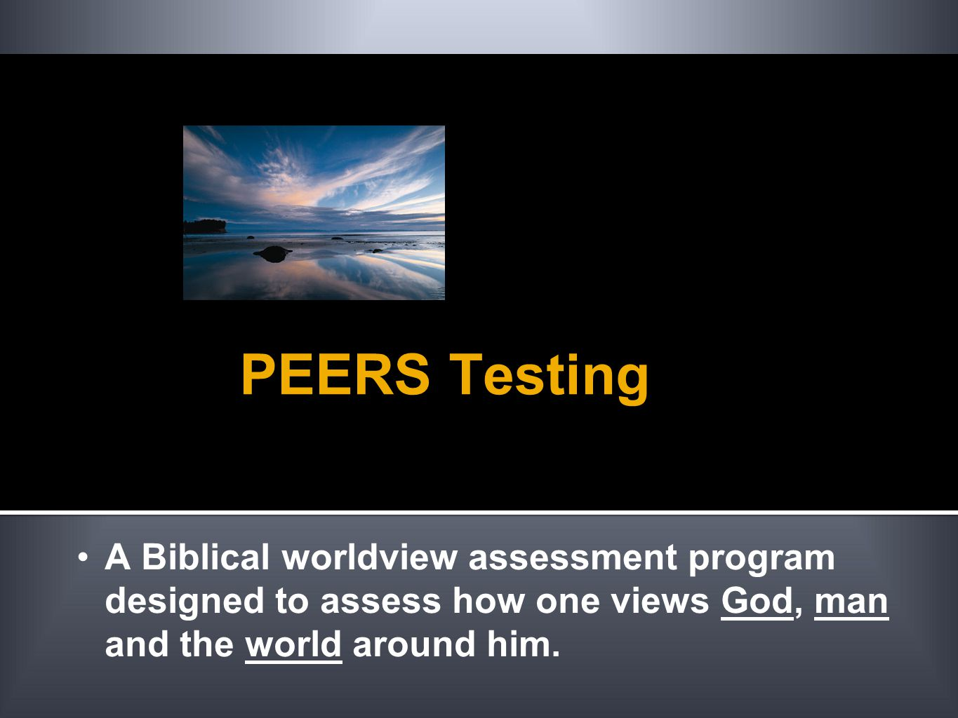 PEERS Testing A Biblical worldview assessment program designed to assess how one views God, man and the world around him.