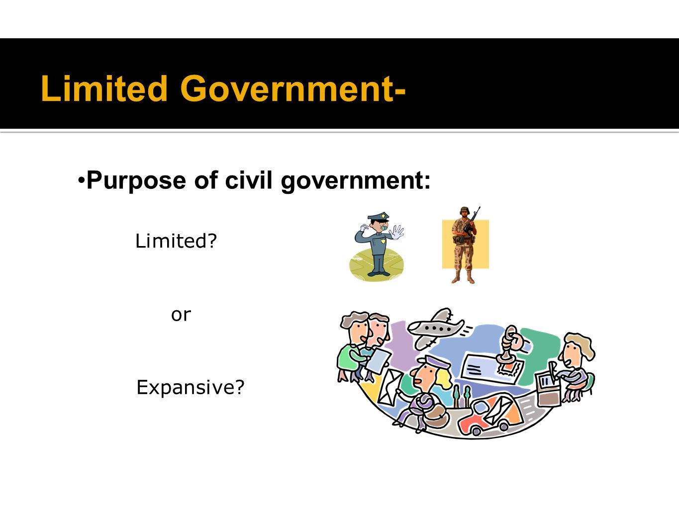 Limited Government- Purpose of civil government: Limited? Expansive? or