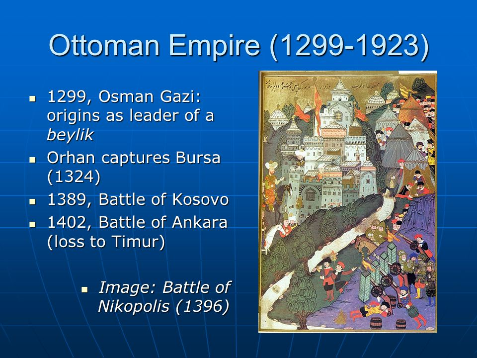Ottoman Empire (1299-1923) 1299, Osman Gazi: origins as leader of a beylik 1299, Osman Gazi: origins as leader of a beylik Orhan captures Bursa (1324)