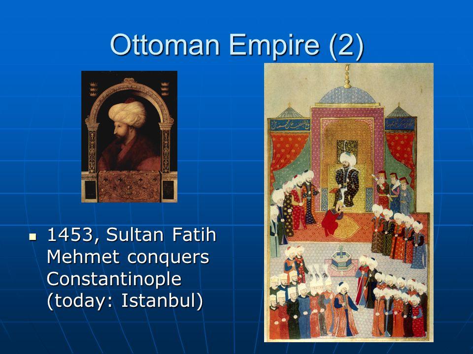 Ottoman Empire (2) 1453, Sultan Fatih Mehmet conquers Constantinople (today: Istanbul) 1453, Sultan Fatih Mehmet conquers Constantinople (today: Istanbul)