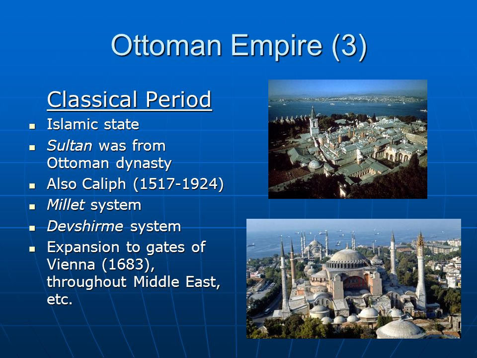 Ottoman Empire (3) Classical Period Islamic state Islamic state Sultan was from Ottoman dynasty Sultan was from Ottoman dynasty Also Caliph (1517-1924