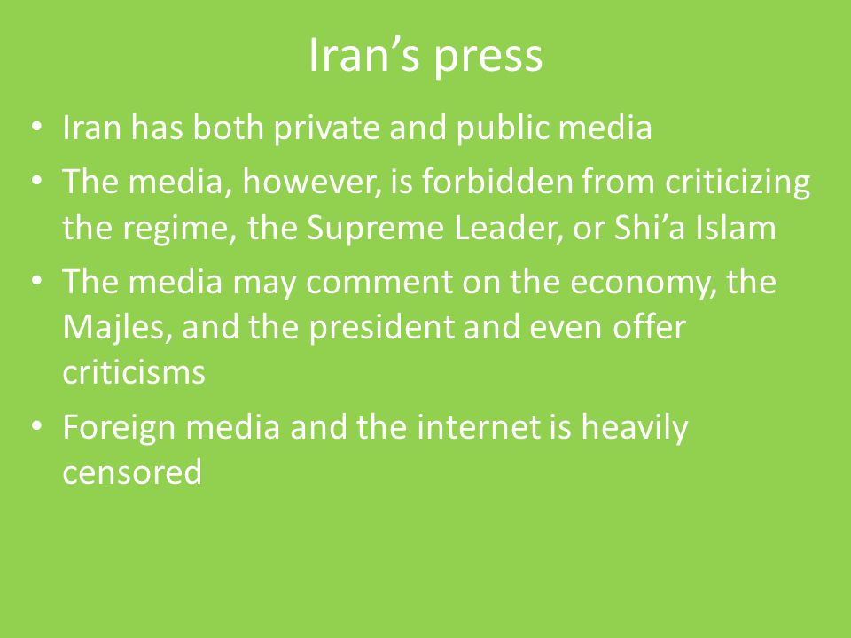 Iran's press Iran has both private and public media The media, however, is forbidden from criticizing the regime, the Supreme Leader, or Shi'a Islam T