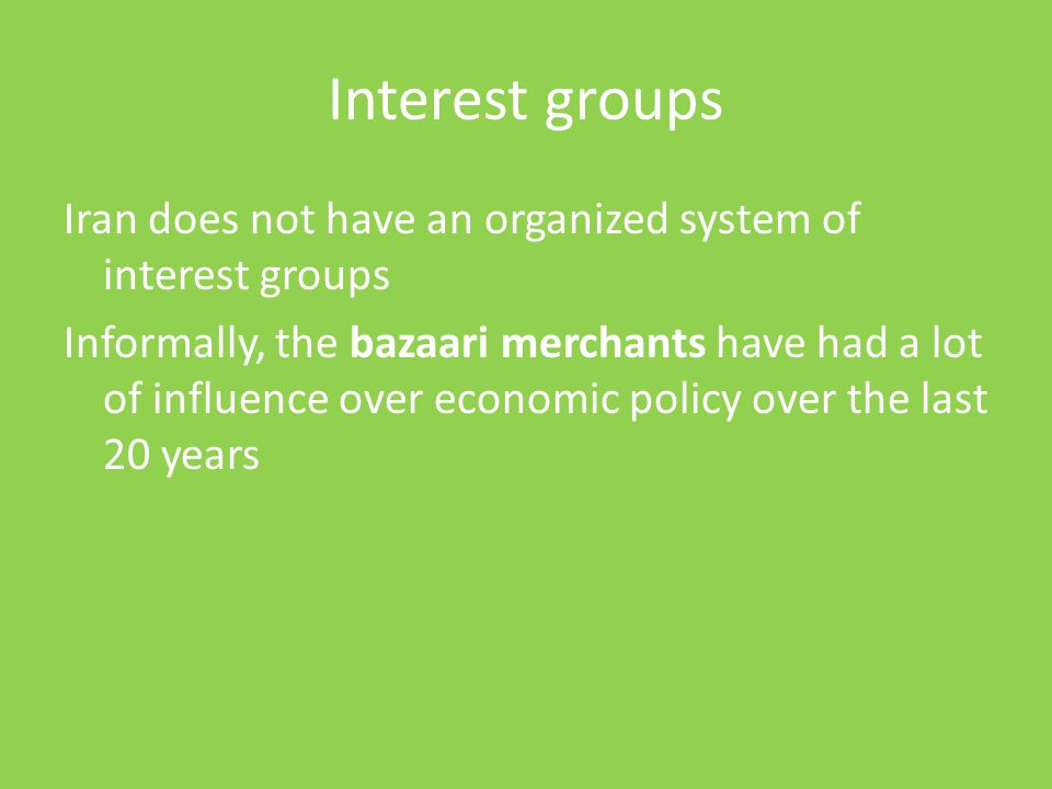 Interest groups Iran does not have an organized system of interest groups Informally, the bazaari merchants have had a lot of influence over economic