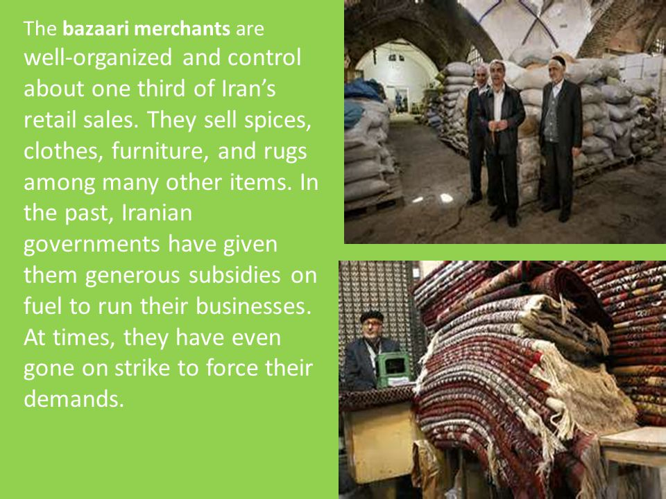 The bazaari merchants are well-organized and control about one third of Iran's retail sales. They sell spices, clothes, furniture, and rugs among many