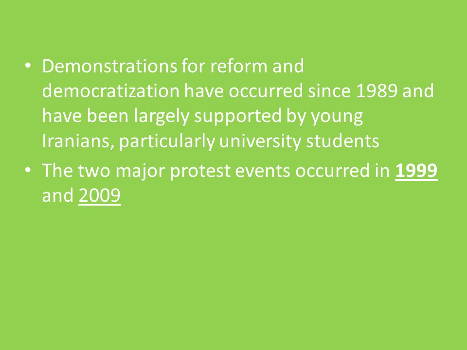 Demonstrations for reform and democratization have occurred since 1989 and have been largely supported by young Iranians, particularly university stud