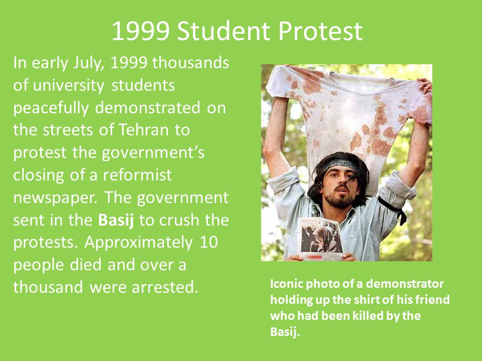 1999 Student Protest In early July, 1999 thousands of university students peacefully demonstrated on the streets of Tehran to protest the government's