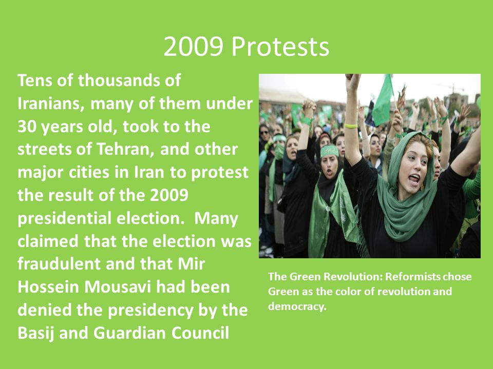 2009 Protests Tens of thousands of Iranians, many of them under 30 years old, took to the streets of Tehran, and other major cities in Iran to protest