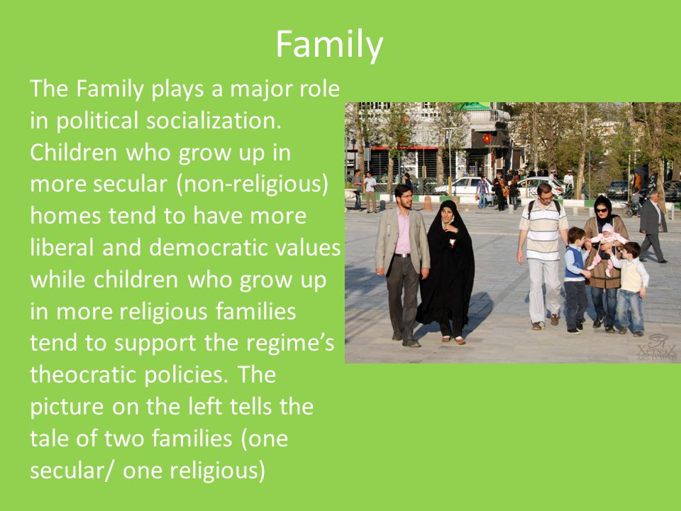 Family The Family plays a major role in political socialization. Children who grow up in more secular (non-religious) homes tend to have more liberal