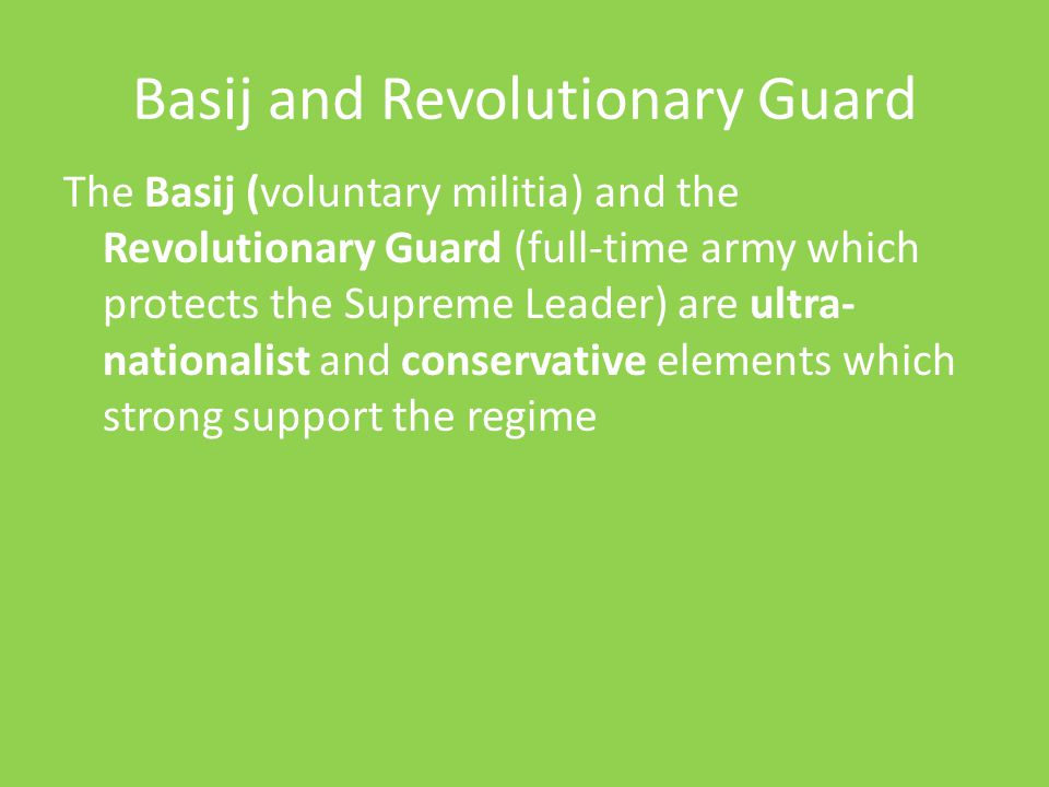 Basij and Revolutionary Guard The Basij (voluntary militia) and the Revolutionary Guard (full-time army which protects the Supreme Leader) are ultra-