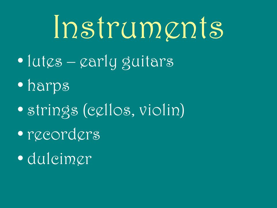 Instruments lutes – early guitars harps strings (cellos, violin) recorders dulcimer
