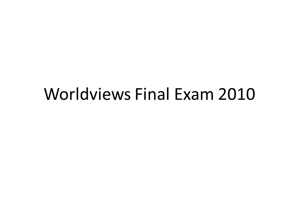 Worldviews Final Exam 2010