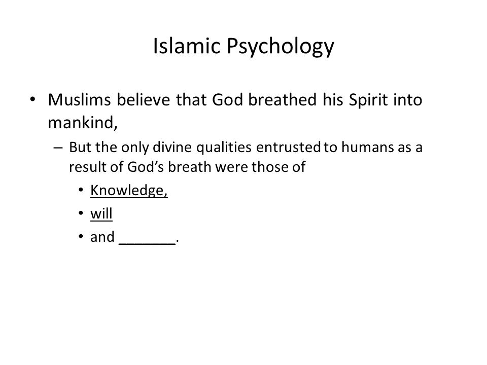 Islamic Psychology Muslims believe that God breathed his Spirit into mankind, – But the only divine qualities entrusted to humans as a result of God's breath were those of Knowledge, will and _______.