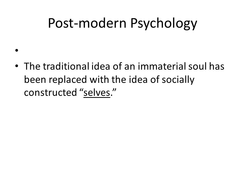 Post-modern Psychology The traditional idea of an immaterial soul has been replaced with the idea of socially constructed selves.