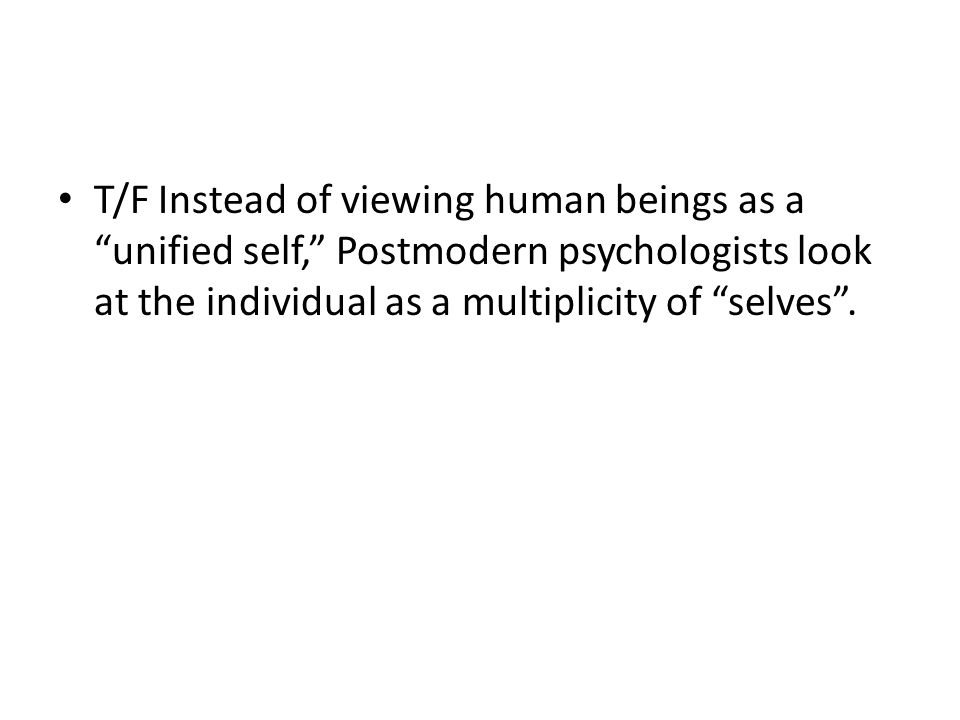 T/F Instead of viewing human beings as a unified self, Postmodern psychologists look at the individual as a multiplicity of selves .