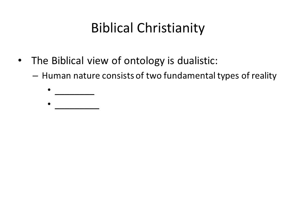 Biblical Christianity The Biblical view of ontology is dualistic: – Human nature consists of two fundamental types of reality ________ _________