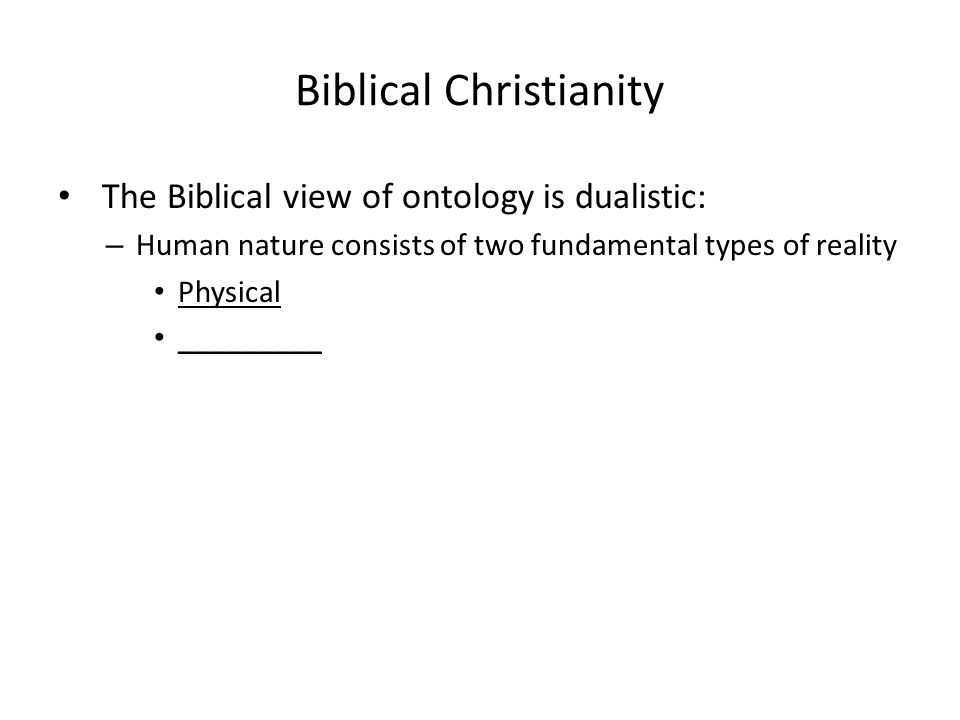 Biblical Christianity The Biblical view of ontology is dualistic: – Human nature consists of two fundamental types of reality Physical _________