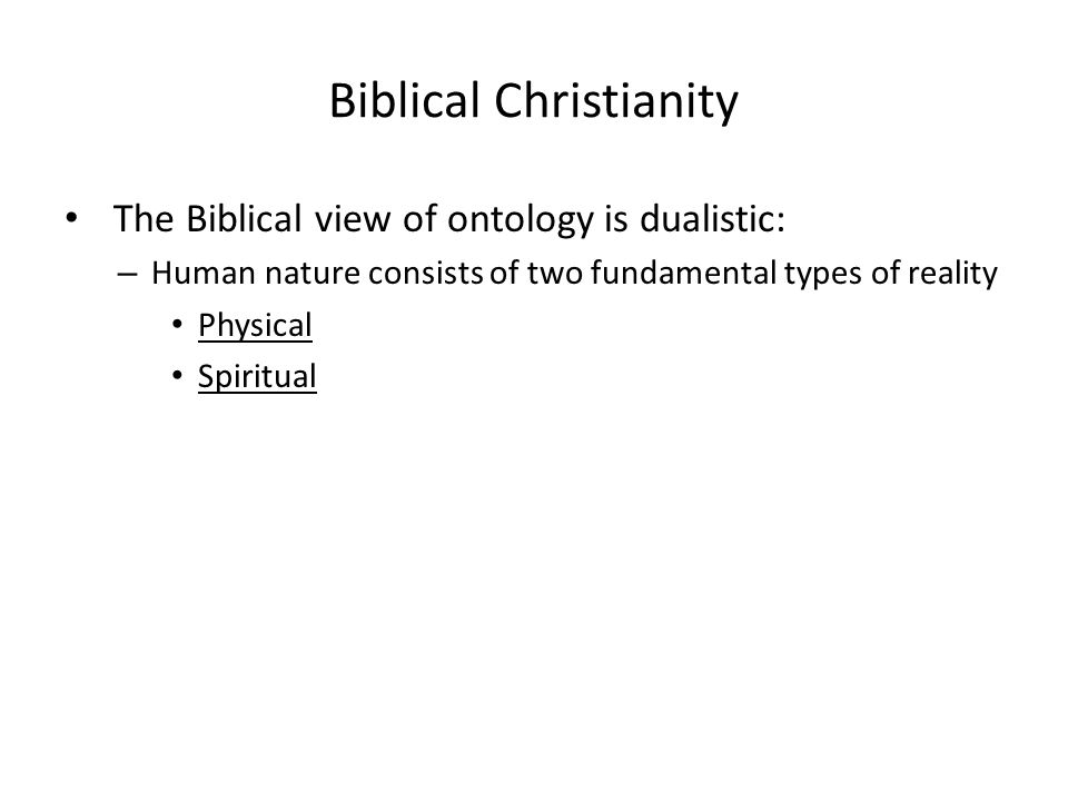 Biblical Christianity The Biblical view of ontology is dualistic: – Human nature consists of two fundamental types of reality Physical Spiritual