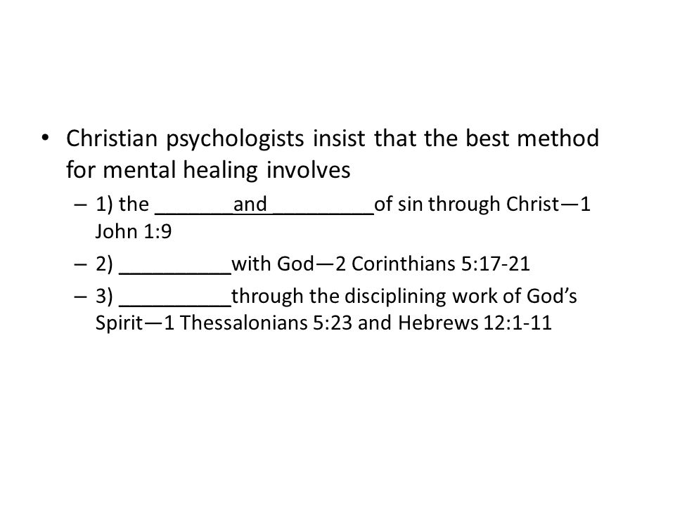Christian psychologists insist that the best method for mental healing involves – 1) the _______and _________of sin through Christ—1 John 1:9 – 2) __________with God—2 Corinthians 5:17-21 – 3) __________through the disciplining work of God's Spirit—1 Thessalonians 5:23 and Hebrews 12:1-11