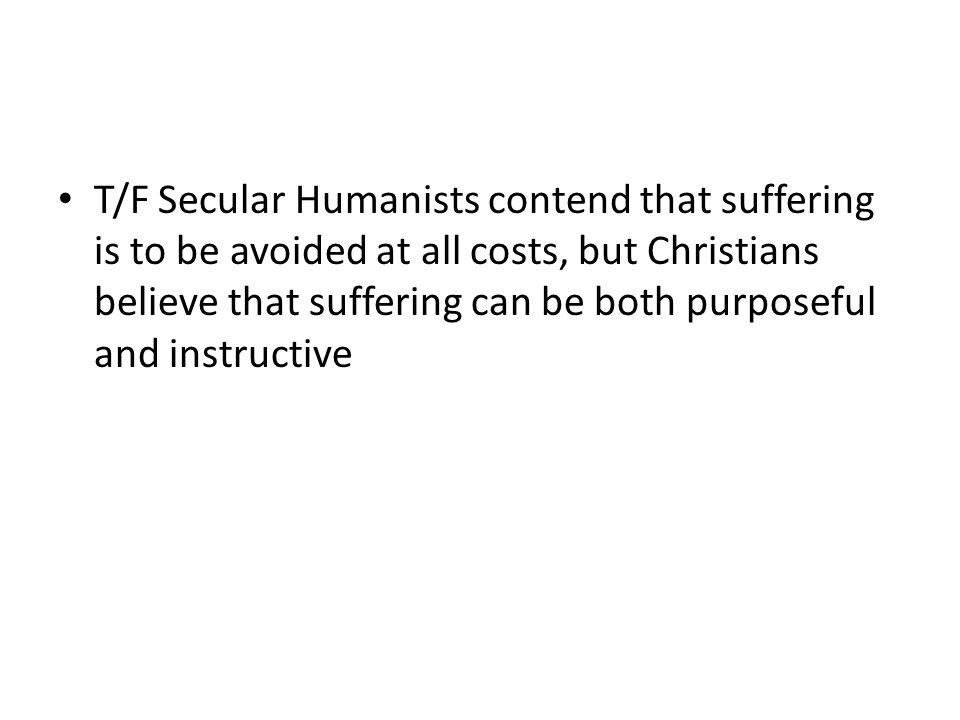 T/F Secular Humanists contend that suffering is to be avoided at all costs, but Christians believe that suffering can be both purposeful and instructive