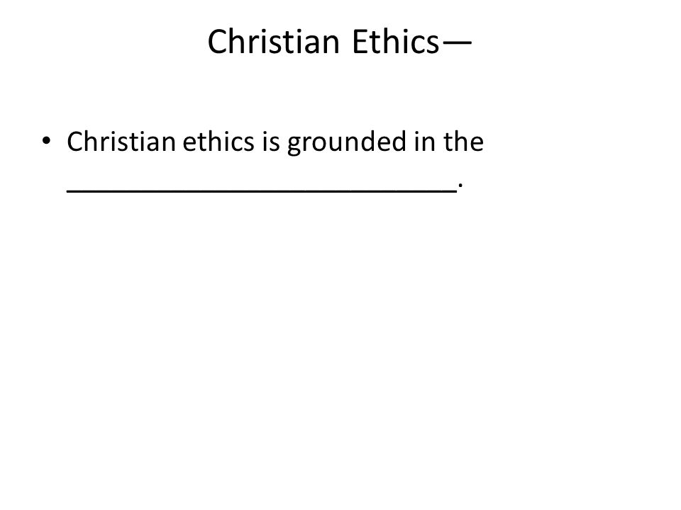 Christian Ethics— Christian ethics is grounded in the __________________________.