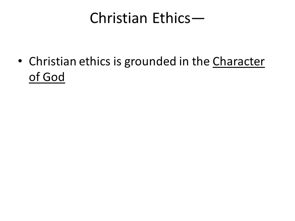 Christian Ethics— Christian ethics is grounded in the Character of God
