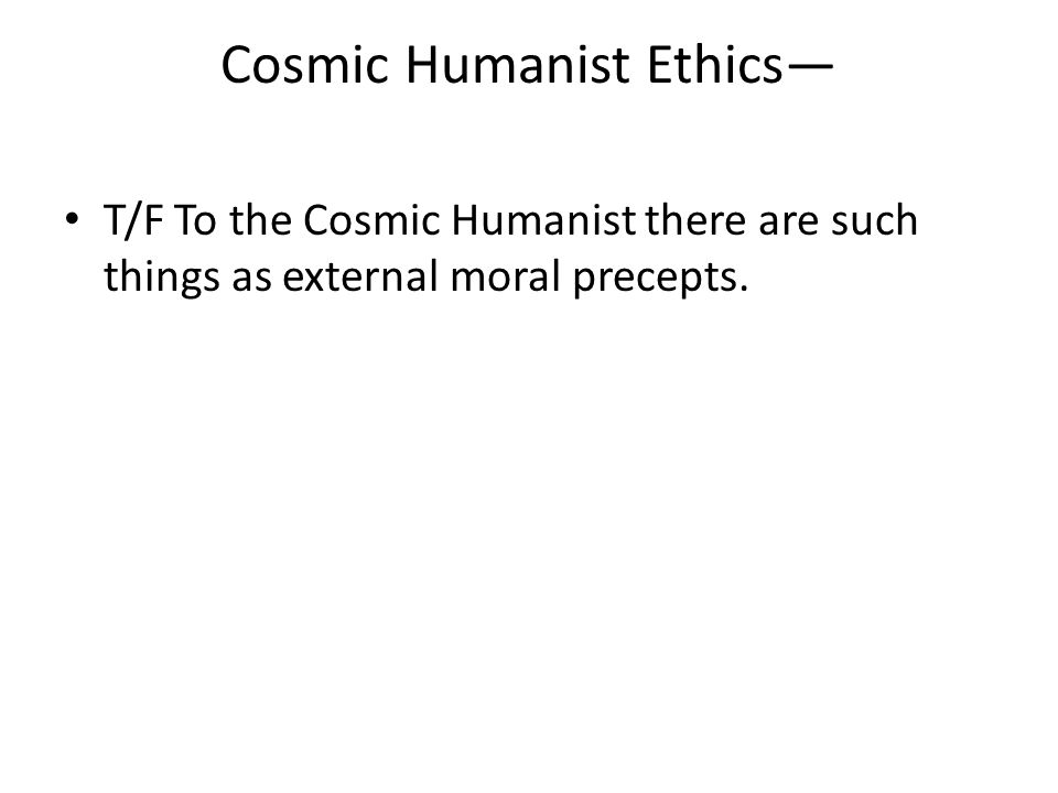 Cosmic Humanist Ethics— T/F To the Cosmic Humanist there are such things as external moral precepts.