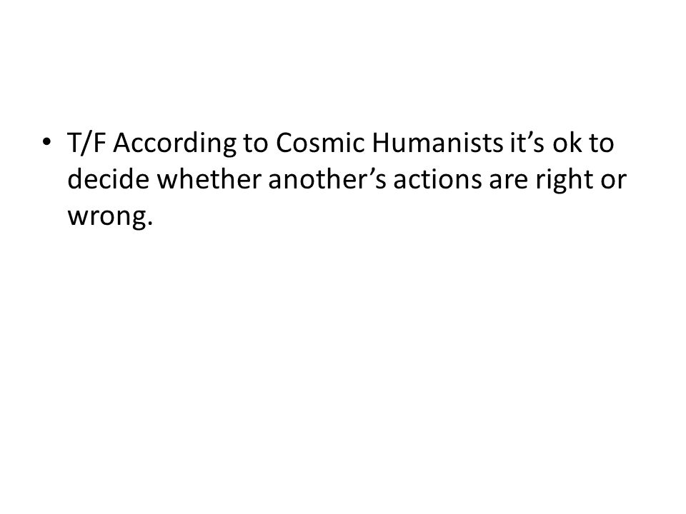 T/F According to Cosmic Humanists it's ok to decide whether another's actions are right or wrong.