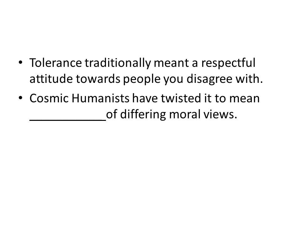 Tolerance traditionally meant a respectful attitude towards people you disagree with.