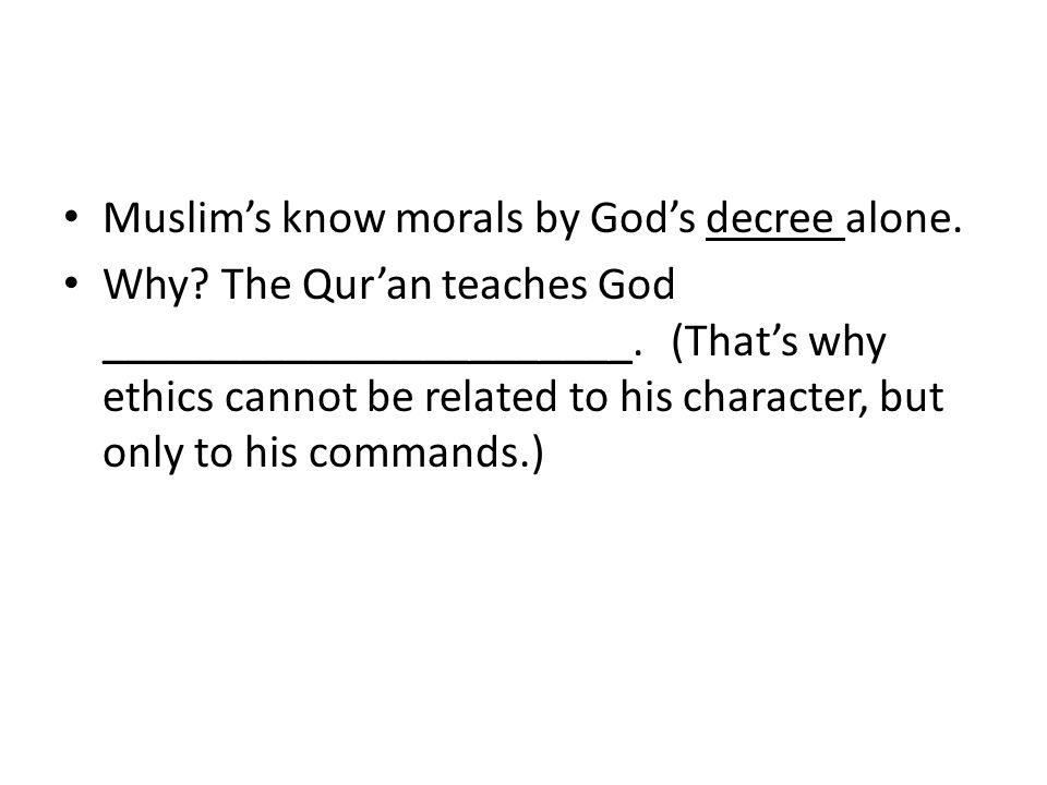 Muslim's know morals by God's decree alone. Why. The Qur'an teaches God _______________________.