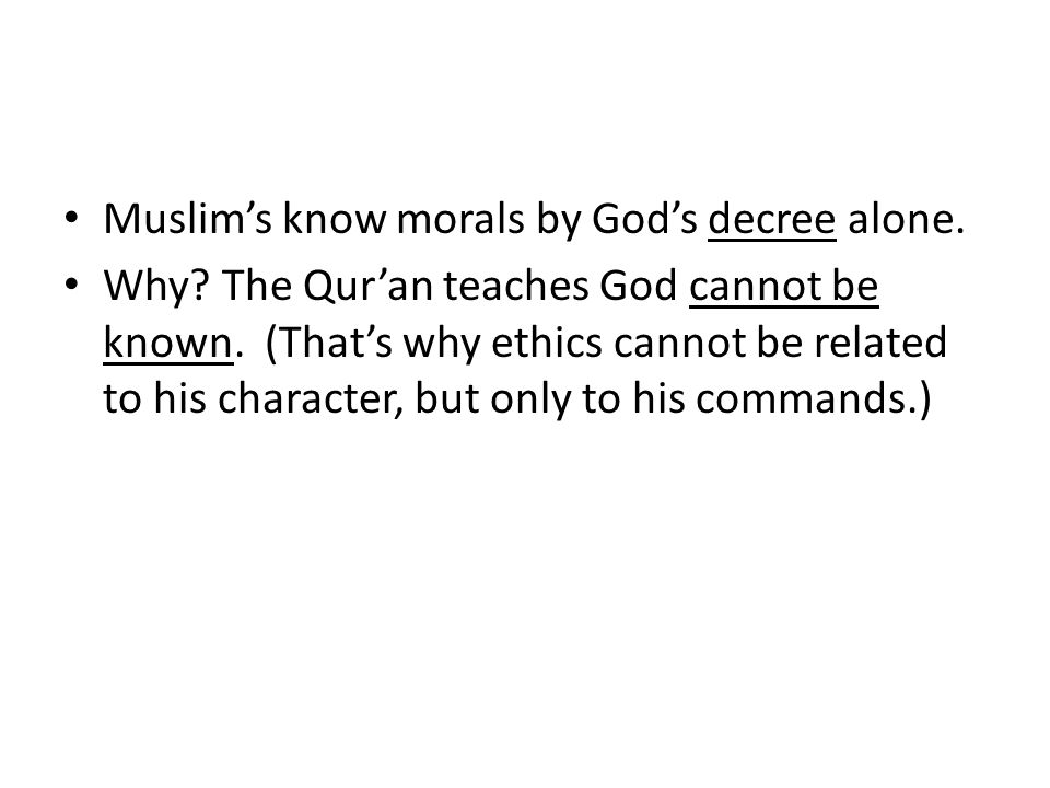 Muslim's know morals by God's decree alone. Why. The Qur'an teaches God cannot be known.