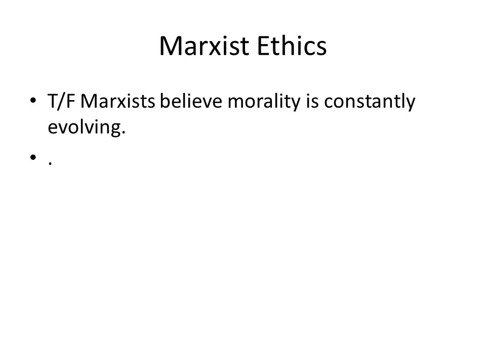 Marxist Ethics T/F Marxists believe morality is constantly evolving..