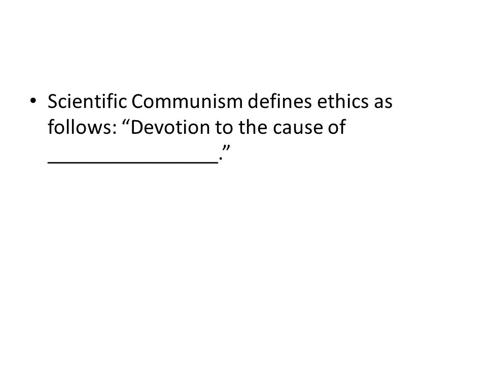 Scientific Communism defines ethics as follows: Devotion to the cause of ________________.