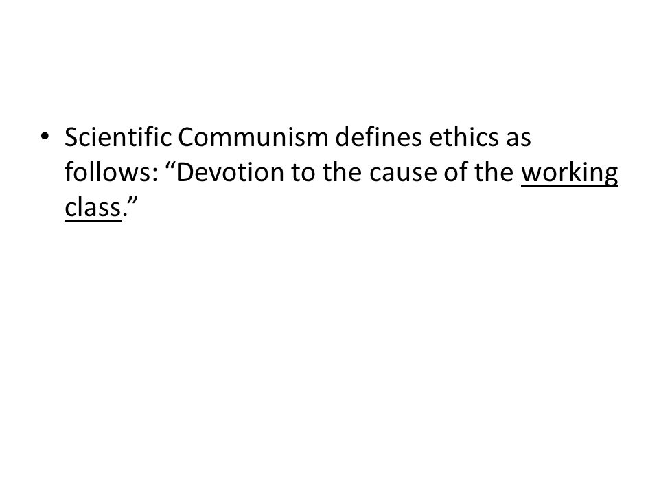 Scientific Communism defines ethics as follows: Devotion to the cause of the working class.