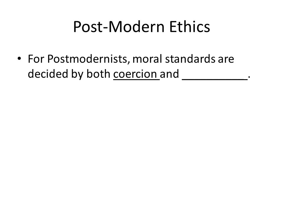 Post-Modern Ethics For Postmodernists, moral standards are decided by both coercion and __________.