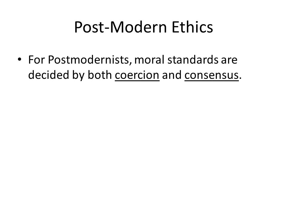 Post-Modern Ethics For Postmodernists, moral standards are decided by both coercion and consensus.