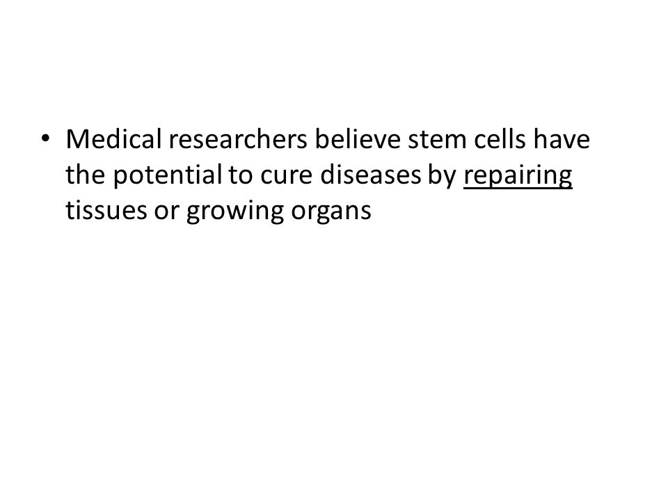 Medical researchers believe stem cells have the potential to cure diseases by repairing tissues or growing organs