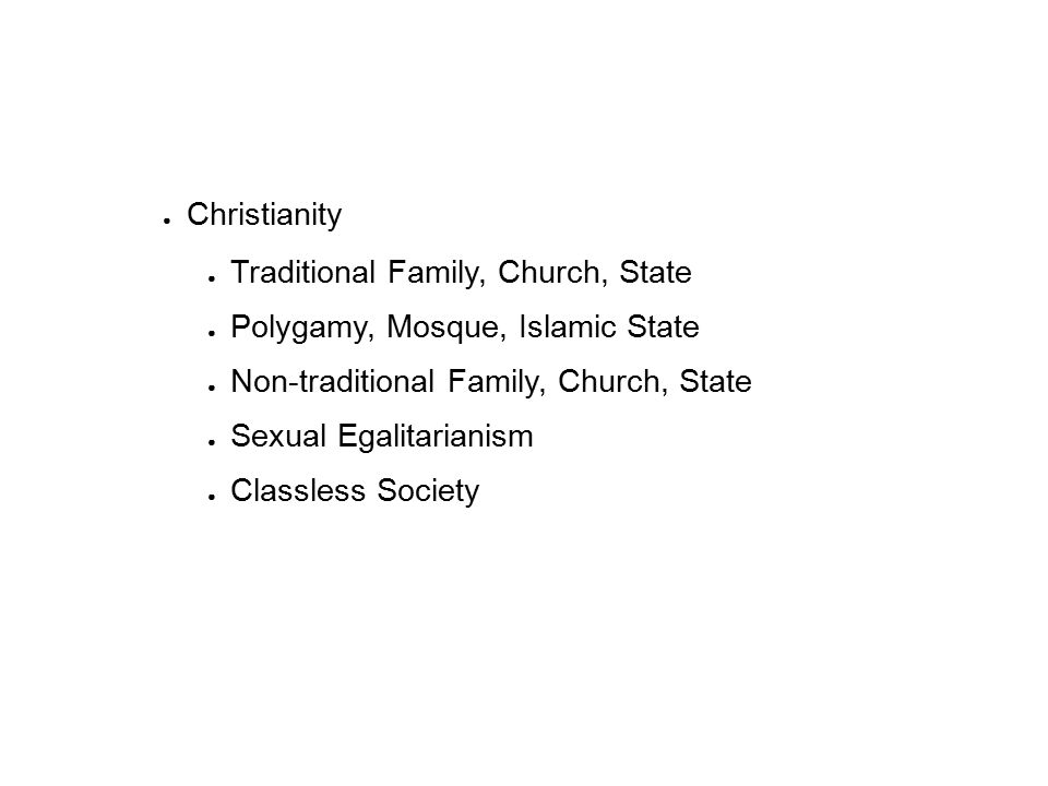 ● Christianity ● Traditional Family, Church, State ● Polygamy, Mosque, Islamic State ● Non-traditional Family, Church, State ● Sexual Egalitarianism ● Classless Society
