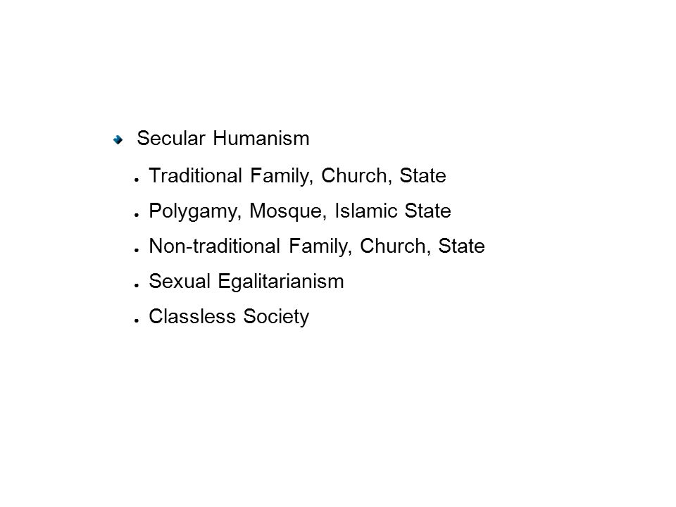 Secular Humanism ● Traditional Family, Church, State ● Polygamy, Mosque, Islamic State ● Non-traditional Family, Church, State ● Sexual Egalitarianism ● Classless Society