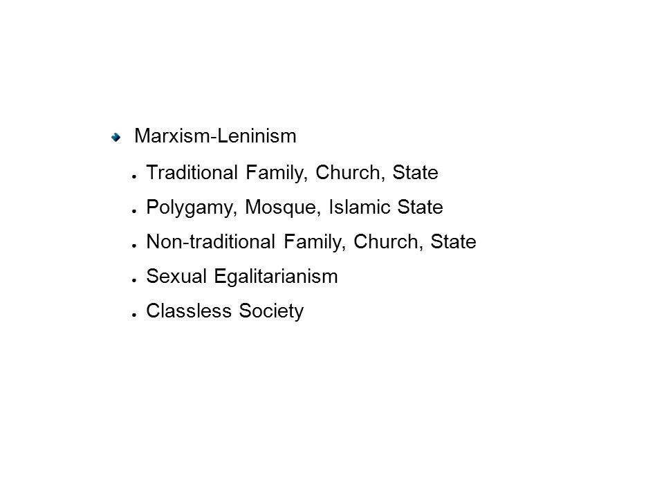 Marxism-Leninism ● Traditional Family, Church, State ● Polygamy, Mosque, Islamic State ● Non-traditional Family, Church, State ● Sexual Egalitarianism ● Classless Society