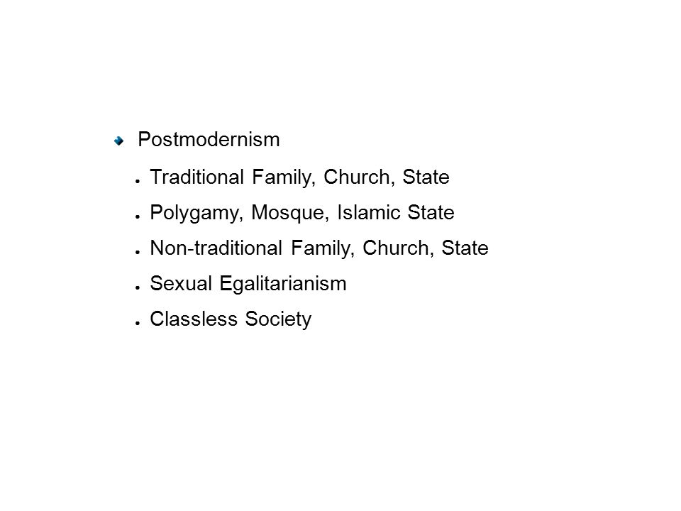 Postmodernism ● Traditional Family, Church, State ● Polygamy, Mosque, Islamic State ● Non-traditional Family, Church, State ● Sexual Egalitarianism ● Classless Society
