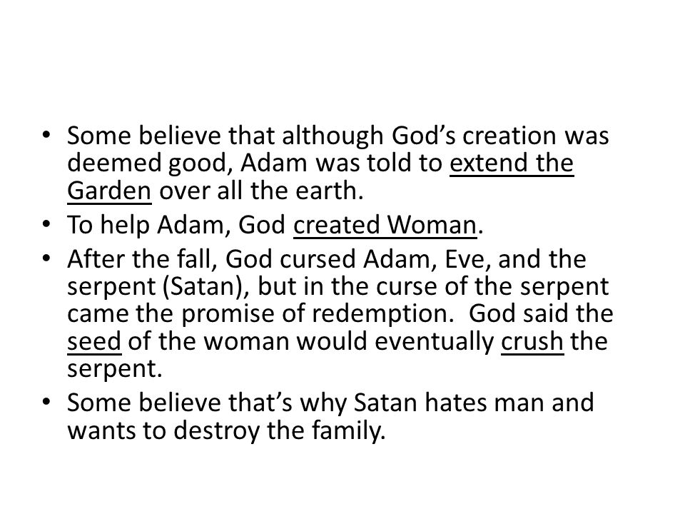Some believe that although God's creation was deemed good, Adam was told to extend the Garden over all the earth.