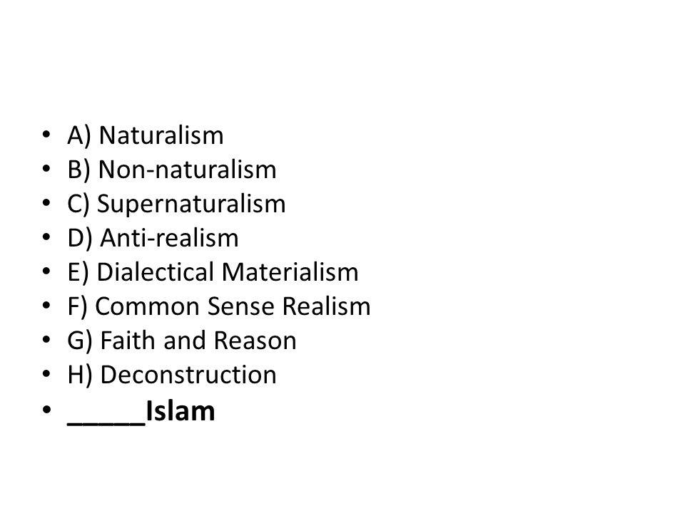 A) Naturalism B) Non-naturalism C) Supernaturalism D) Anti-realism E) Dialectical Materialism F) Common Sense Realism G) Faith and Reason H) Deconstruction _____Islam