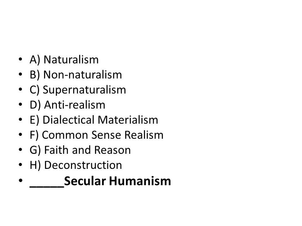 A) Naturalism B) Non-naturalism C) Supernaturalism D) Anti-realism E) Dialectical Materialism F) Common Sense Realism G) Faith and Reason H) Deconstruction _____Secular Humanism