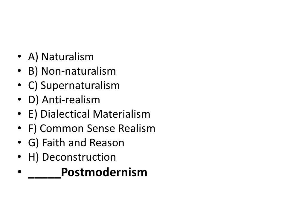 A) Naturalism B) Non-naturalism C) Supernaturalism D) Anti-realism E) Dialectical Materialism F) Common Sense Realism G) Faith and Reason H) Deconstruction _____Postmodernism