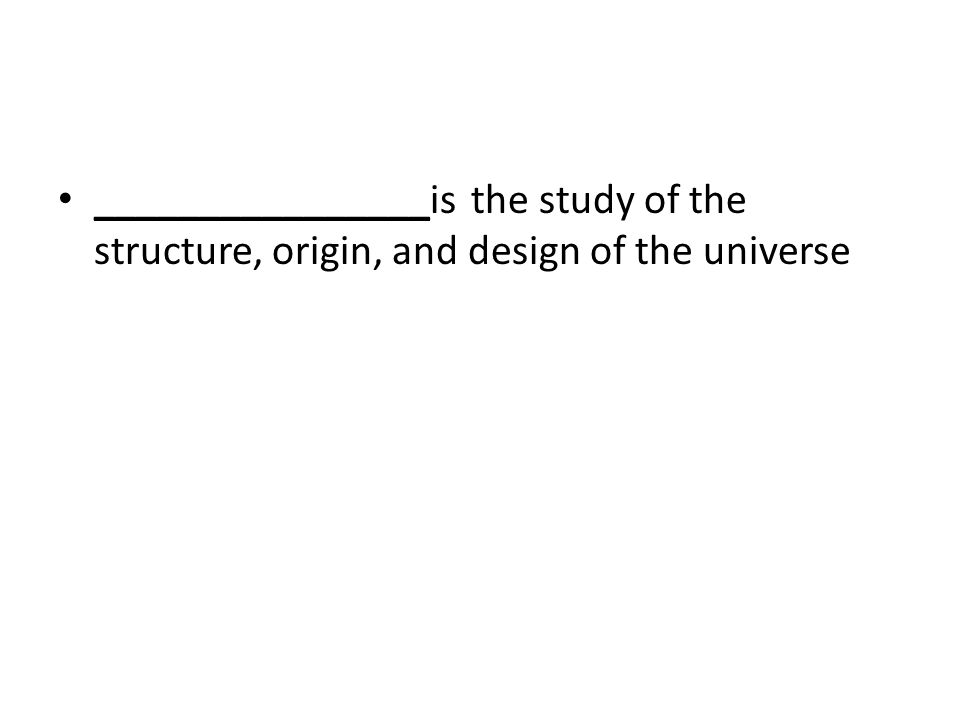 ________________is the study of the structure, origin, and design of the universe