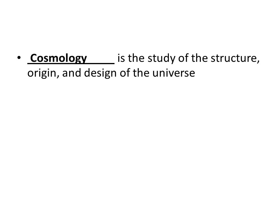 Cosmology is the study of the structure, origin, and design of the universe