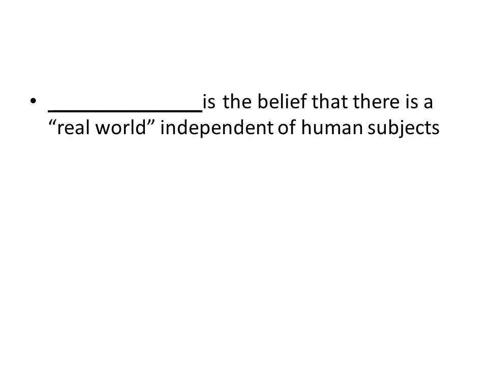 ______________is the belief that there is a real world independent of human subjects